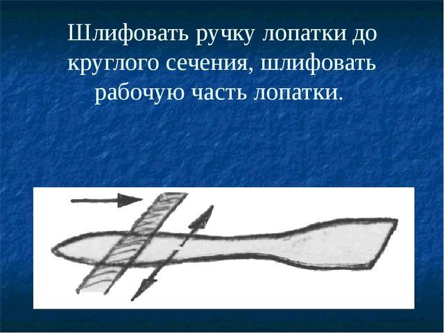 Шлифовать ручку лопатки до круглого сечения, шлифовать рабочую часть лопатки.