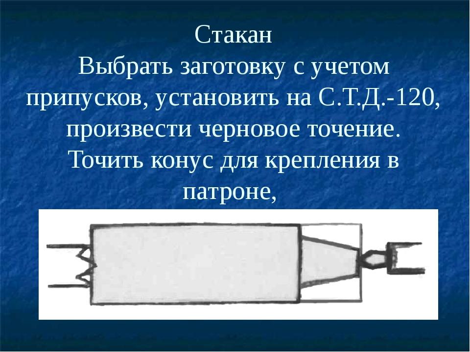 Стакан Выбрать заготовку с учетом припусков, установить на С.Т.Д.-120, произв...