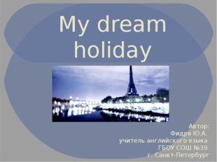 My dream holiday Автор: Фидря Ю.А. учитель английского языка ГБОУ СОШ №39 г.