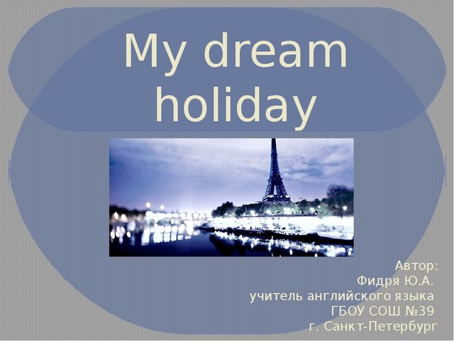 My dream holiday Автор: Фидря Ю.А. учитель английского языка ГБОУ СОШ №39 г....