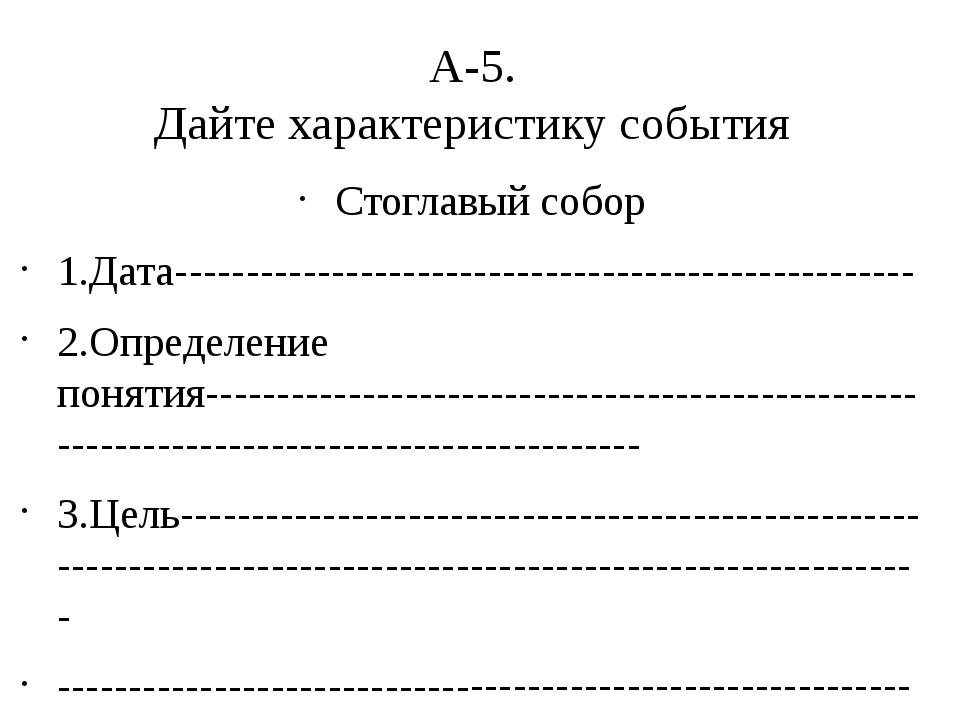 А-5. Дайте характеристику события Стоглавый собор 1.Дата---------------------...