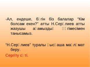 """-Ал, ендеше, бүгін біз балалар """"Кім болсам екен?"""" атты Н.Серәлиев атты жазуш"""