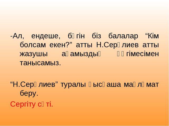"""-Ал, ендеше, бүгін біз балалар """"Кім болсам екен?"""" атты Н.Серәлиев атты жазуш..."""
