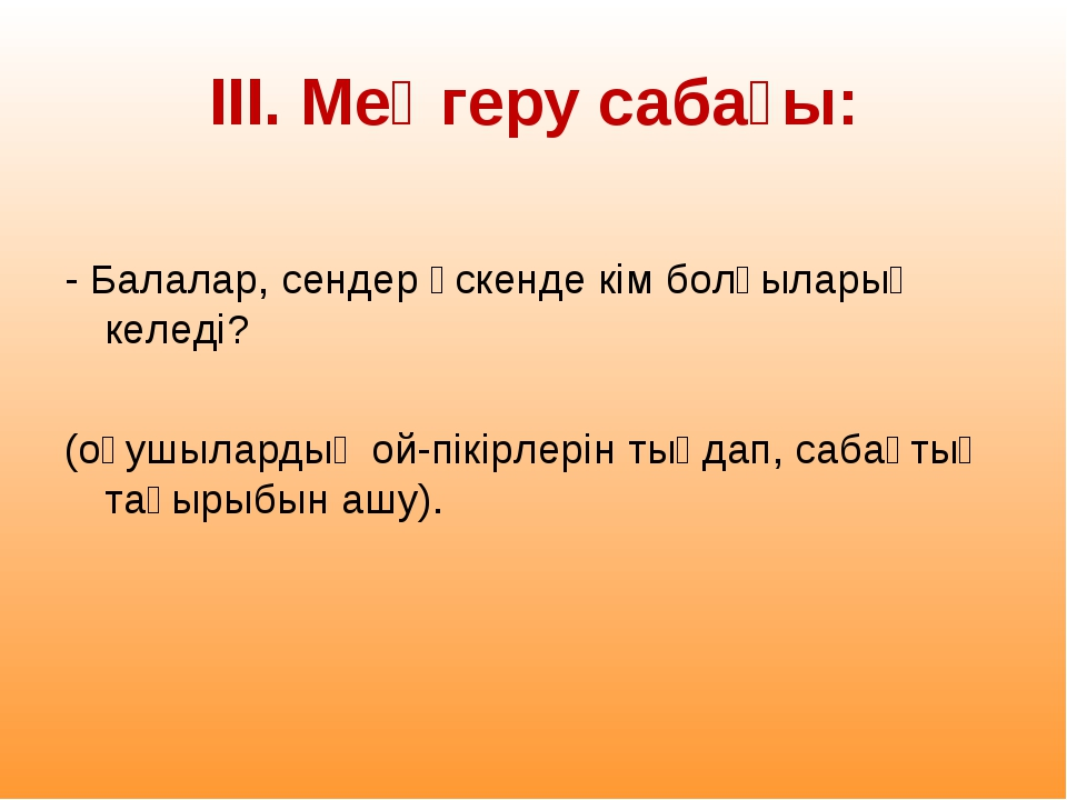 ІІІ. Меңгеру сабағы: - Балалар, сендер өскенде кім болғыларың келеді? (оқушыл...