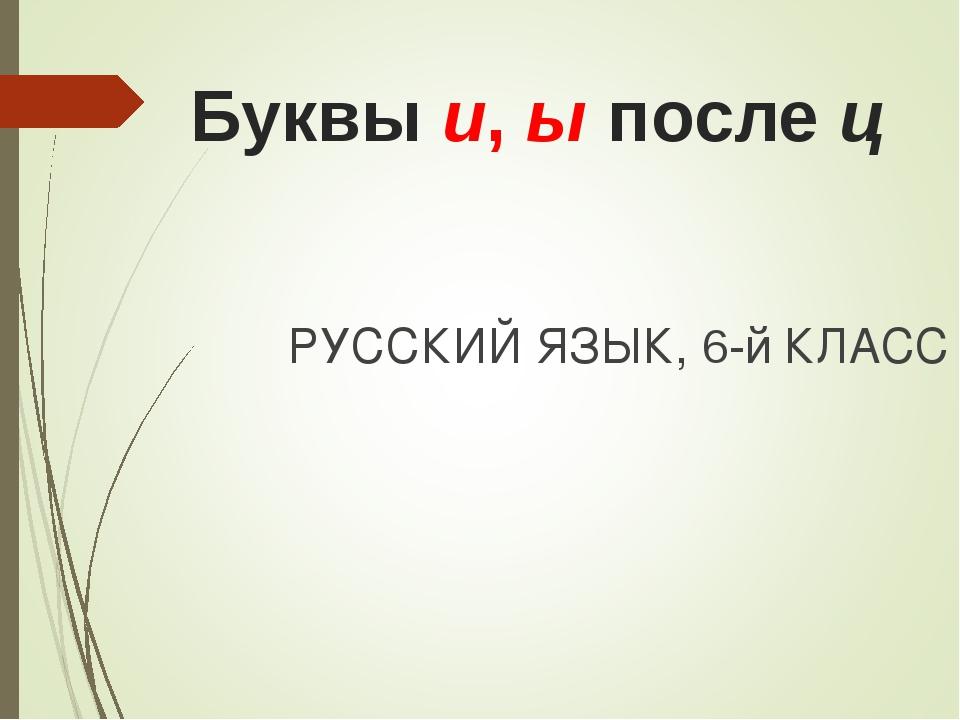 Буквы и, ы после ц РУССКИЙ ЯЗЫК, 6-й КЛАСС