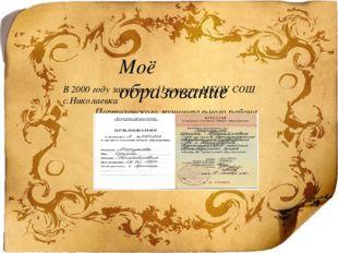 Моё образование В 2000 году закончила 11 классов МКОУ СОШ с.Николаевка Парти