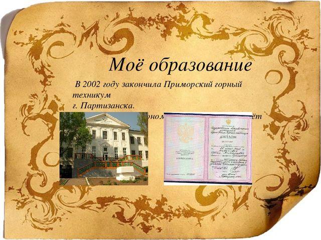 Моё образование В 2002 году закончила Приморский горный техникум г. Партизан...