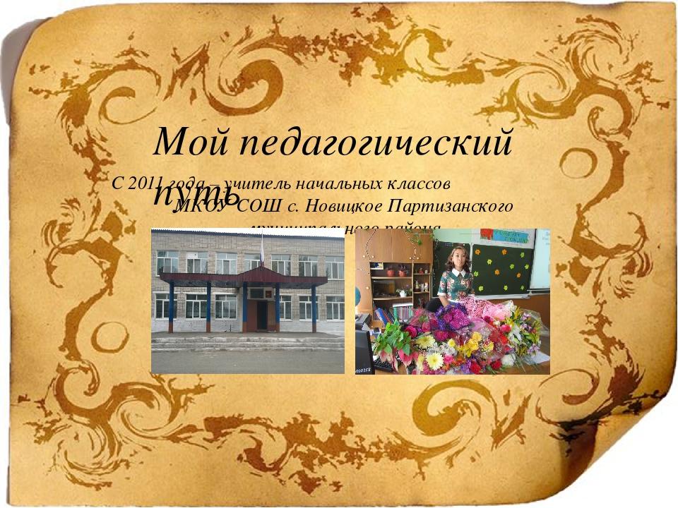 Мой педагогический путь С 2011 года – учитель начальных классов МКОУ СОШ с....