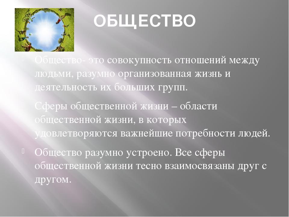 ОБЩЕСТВО Общество- это совокупность отношений между людьми, разумно организов...