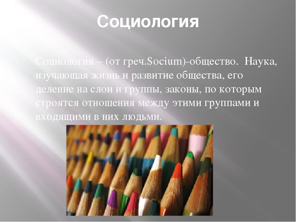 Социология Социология – (от греч.Socium)-общество. Наука, изучающая жизнь и р...