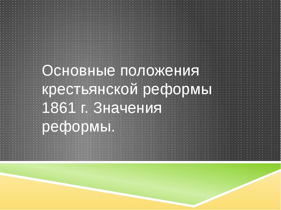 Основные положения крестьянской реформы 1861 г. Значения реформы.