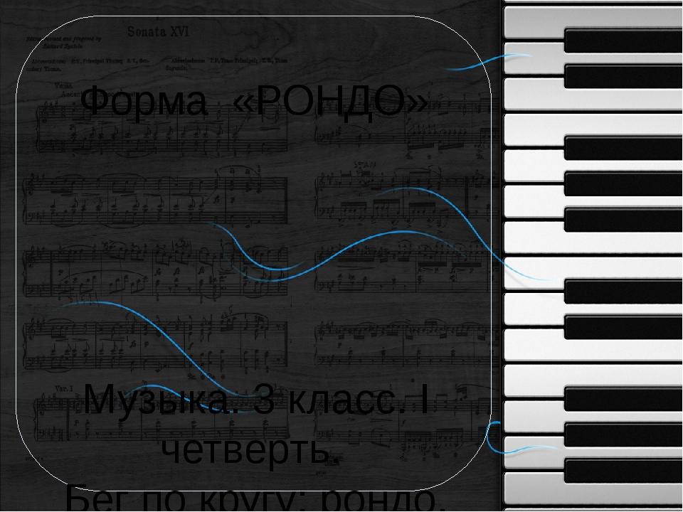 Форма «РОНДО» Музыка. 3 класс. I четверть. Бег по кругу: рондо. Автор: Тудвас...