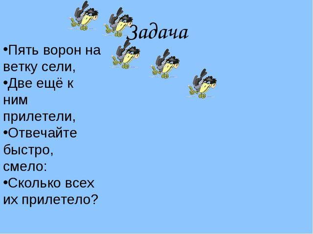 Задача Пять ворон на ветку сели, Две ещё к ним прилетели, Отвечайте быстро, с...