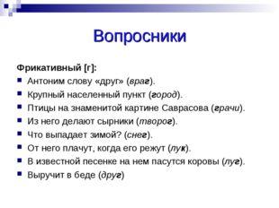 Вопросники Фрикативный [г]: Антоним слову «друг» (враг). Крупный населенный п