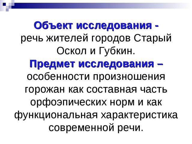 Объект исследования - речь жителей городов Старый Оскол и Губкин. Предмет исс...