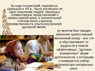 во многом был предан забвению православный жизненный уклад – все это и обусла