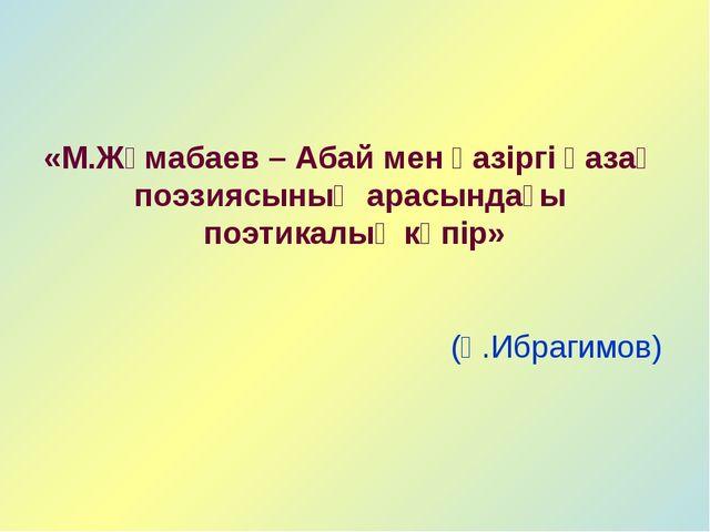 «М.Жұмабаев – Абай мен қазіргі қазақ поэзиясының арасындағы поэтикалық көпір»...