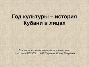 Год культуры – история Кубани в лицах Презентацию выполнила учитель начальных