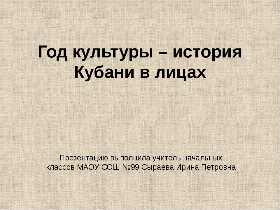 Год культуры – история Кубани в лицах Презентацию выполнила учитель начальных...