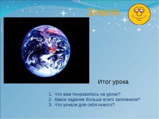 Земля Итог урока Что вам понравилось на уроке? Какое задание больше всего за