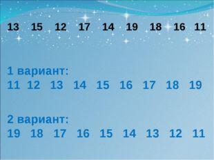 13 15 12 17 14 19 18 16 11 1 вариант: 11 12 13 14 15 16 17 18 19 2 вариант: 1