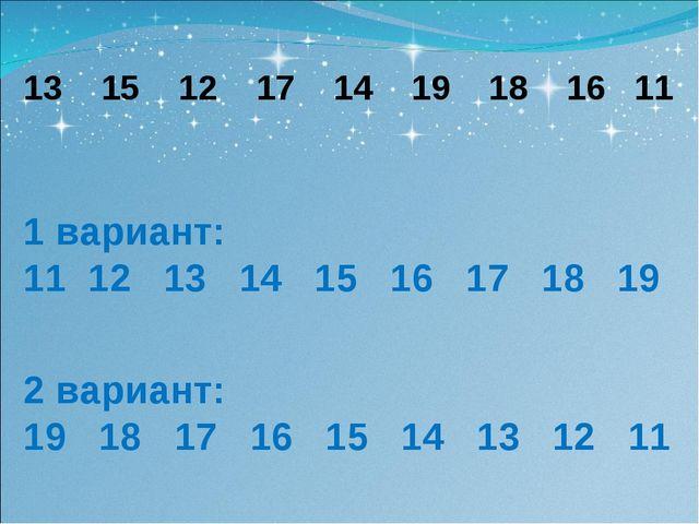 13 15 12 17 14 19 18 16 11 1 вариант: 11 12 13 14 15 16 17 18 19 2 вариант: 1...