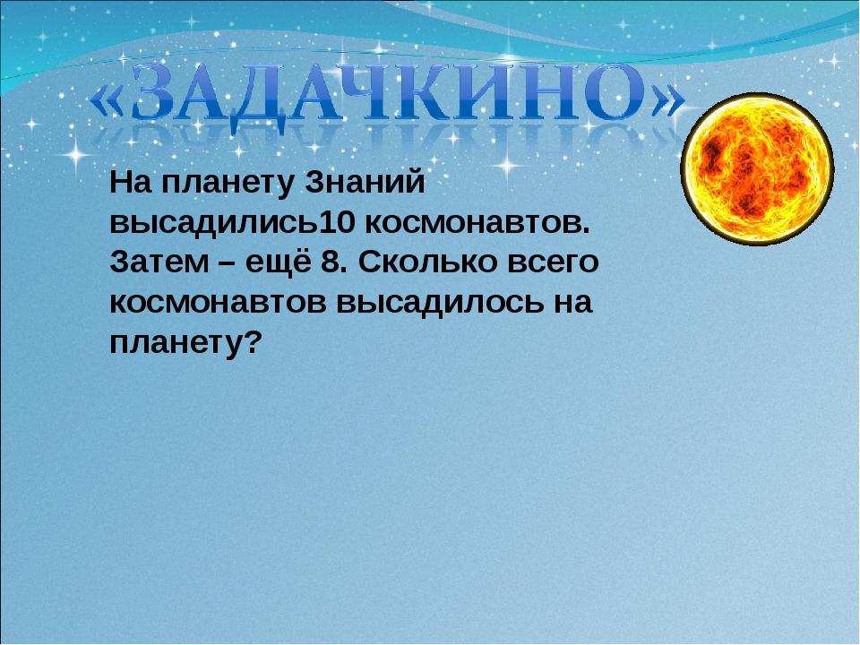 На планету Знаний высадились10 космонавтов. Затем – ещё 8. Сколько всего косм...