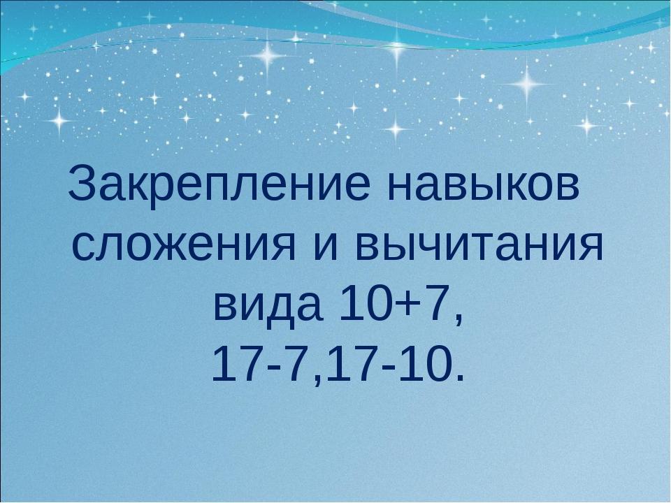 Закрепление навыков сложения и вычитания вида 10+7, 17-7,17-10.