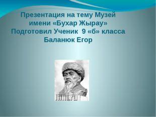Презентация на тему Музей имени «Бухар Жырау» Подготовил Ученик 9 «б» класса