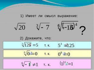 1) Имеет ли смысл выражение: ? 2) Докажите, что: Число 5 есть корень третьей