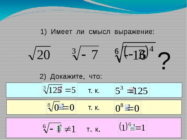 1) Имеет ли смысл выражение: ? 2) Докажите, что: Число 5 есть корень третьей...