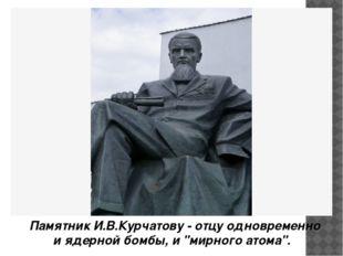 """Памятник И.В.Курчатову - отцу одновременно и ядерной бомбы, и """"мирного атома""""."""