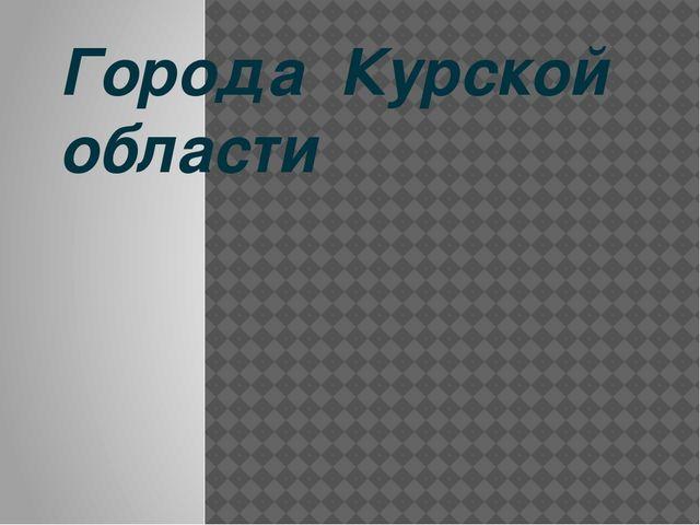 Города Курской области