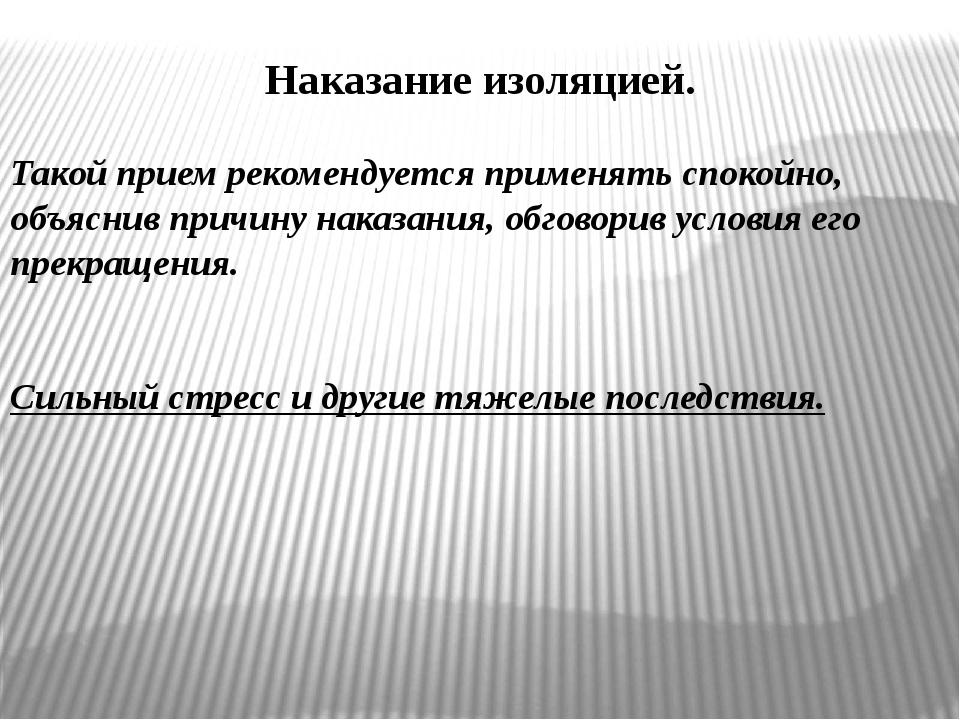 Наказание изоляцией. Такой прием рекомендуется применять спокойно, объяснив п...