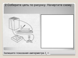2.Соберите цепь по рисунку. Начертите схему. Запишите показания амперметра 