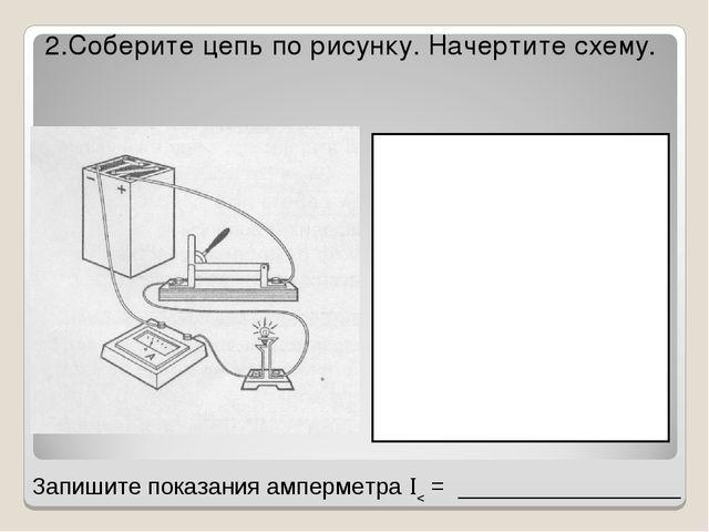 2.Соберите цепь по рисунку. Начертите схему. Запишите показания амперметра ...