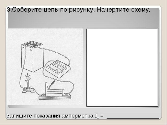 3.Соберите цепь по рисунку. Начертите схему. Запишите показания амперметра ...
