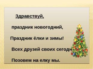 Здравствуй, праздник новогодний, Праздник ёлки и зимы! Всех друзей своих сег