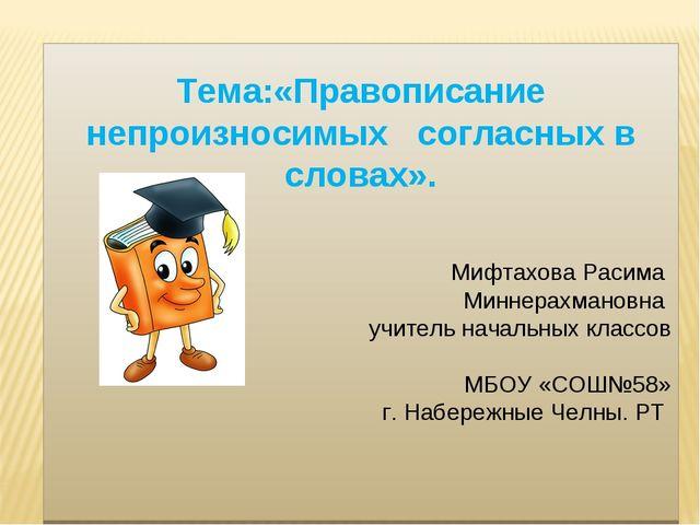 Тема:«Правописание непроизносимых согласных в словах». Мифтахова Расима Минн...