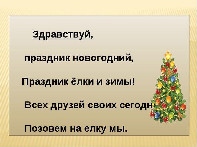 Здравствуй, праздник новогодний, Праздник ёлки и зимы! Всех друзей своих сег...