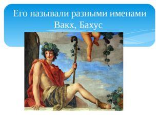 Его называли разными именами Вакх, Бахус