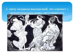 А свиту называли вакханалией, что означает с древнегреческого языка «веселящ