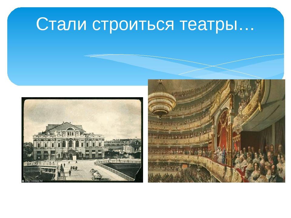 Стали строиться театры…