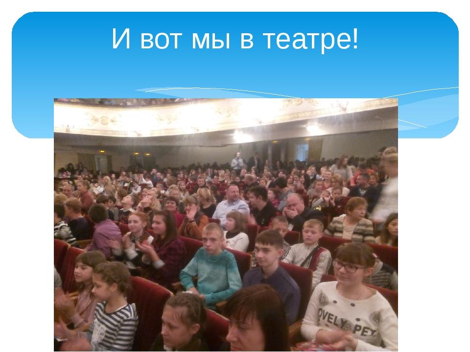 И вот мы в театре!