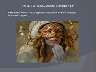 ИЗАБЕЛЛА (также, Лучинда, Витториа и т. п.) - юная влюблённая; часто героиню