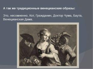 А так же традиционные венецианские образы: Это, несомненно, Кот, Гражданин, Д