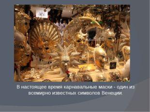 В настоящее время карнавальные маски - один из всемирно известных символов Ве
