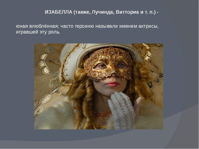 ИЗАБЕЛЛА (также, Лучинда, Витториа и т. п.) - юная влюблённая; часто героиню...