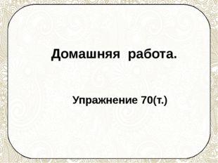 Домашняя работа. Упражнение 70(т.)