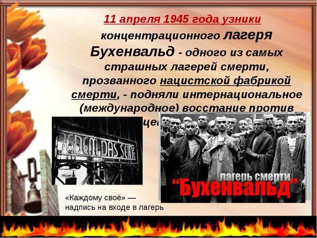 11 апреля 1945 года узники концентрационного лагеря Бухенвальд - одного из с...